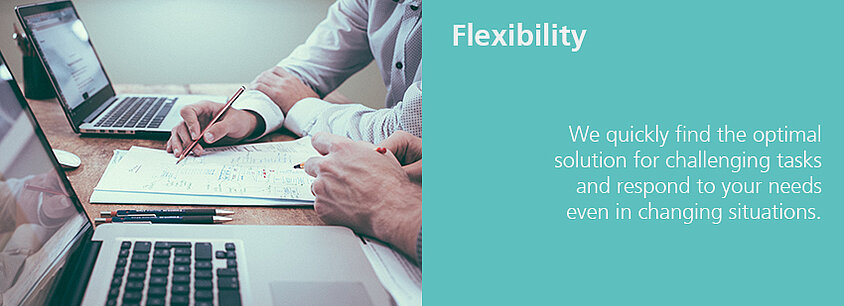 Flexibility - We quickly find the optimal solution for challenging tasks and respond to yout needs even in changing situations.