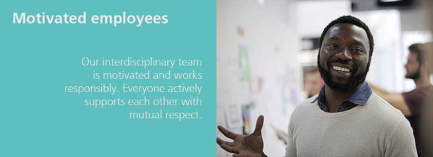Our interdisciplinary team is motivated and works responsibly. Everyone actively supports each other with mutual respect.
