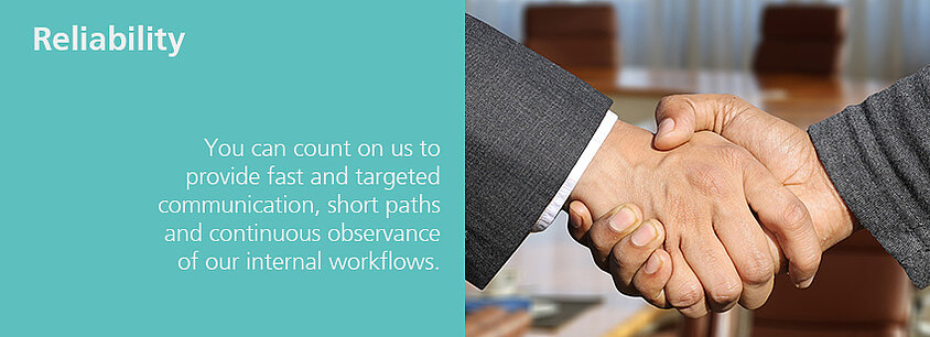 You can count on us to provide fast and target communication, short paths and continuous observance of our internal workflows.