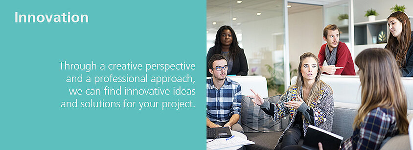 Innovation - Trough a creative perspective and a professional approach we can find innovative ideas and solutions for your project.